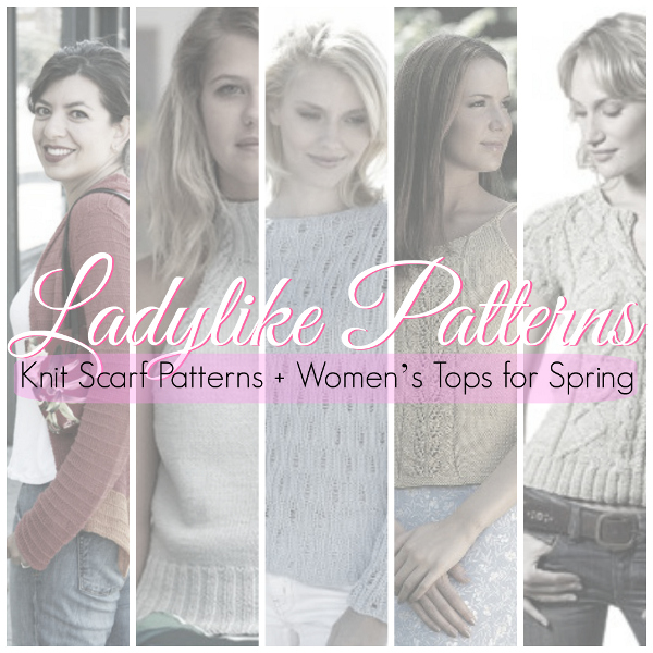 Ladylike Patterns: 16 Knit Scarf Patterns + Women's Tops for Spring