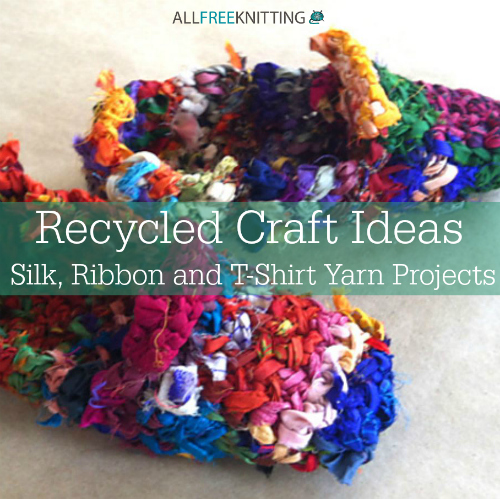 Recycled Craft Ideas: 16 Silk, Ribbon and T-Shirt Yarn Projects